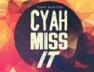 Cyah Miss It